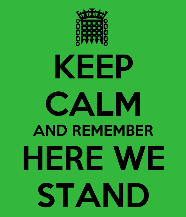 KEEP CALM AND REMEMBER HERE WE STAND