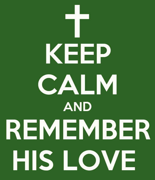 KEEP CALM AND REMEMBER HIS LOVE