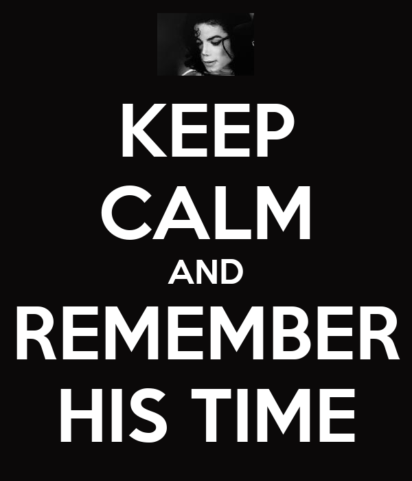 KEEP CALM AND REMEMBER HIS TIME