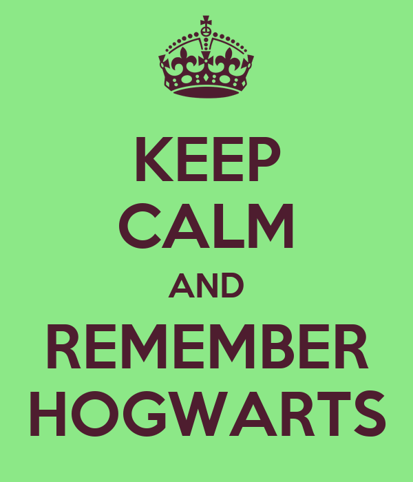 KEEP CALM AND REMEMBER HOGWARTS