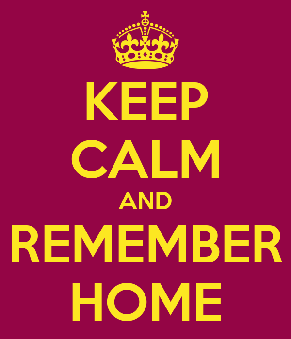 KEEP CALM AND REMEMBER HOME