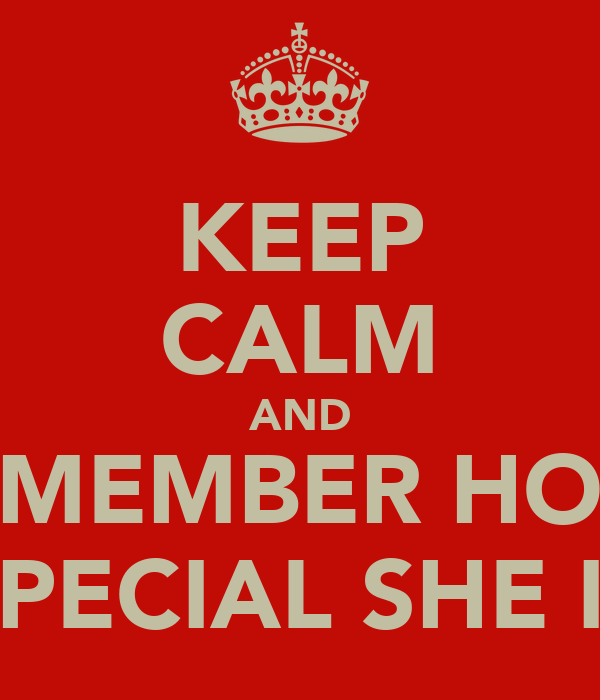 KEEP CALM AND REMEMBER HOW  SPECIAL SHE IS