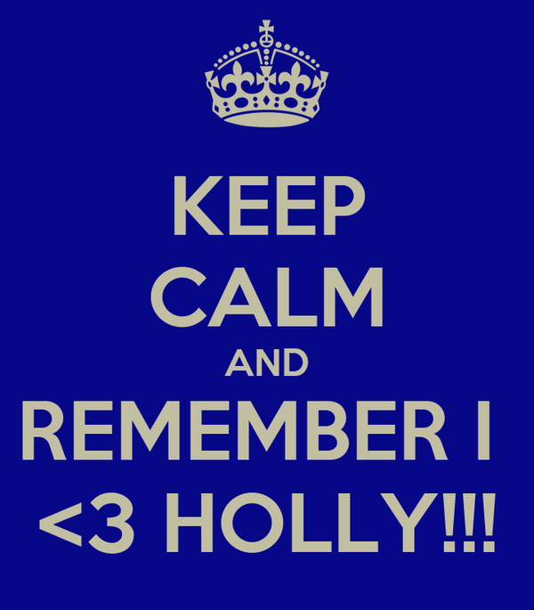 KEEP CALM AND REMEMBER I  <3 HOLLY!!!