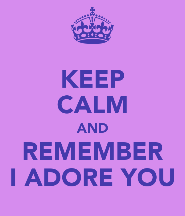 KEEP CALM AND REMEMBER I ADORE YOU