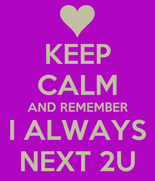 KEEP CALM AND REMEMBER I ALWAYS NEXT 2U