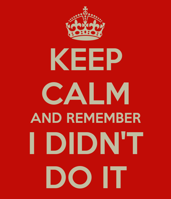 KEEP CALM AND REMEMBER I DIDN'T DO IT