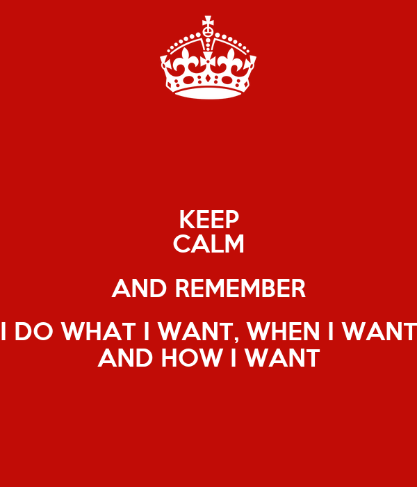 KEEP CALM AND REMEMBER I DO WHAT I WANT, WHEN I WANT AND HOW I WANT