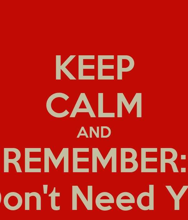 "KEEP CALM AND REMEMBER: ""I Don't Need You"""