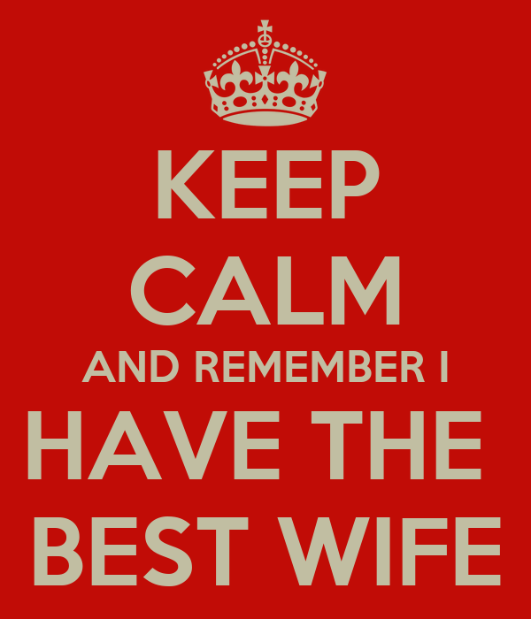 KEEP CALM AND REMEMBER I HAVE THE  BEST WIFE