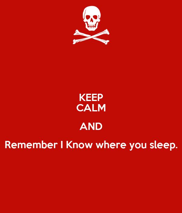 KEEP CALM AND Remember I Know where you sleep.