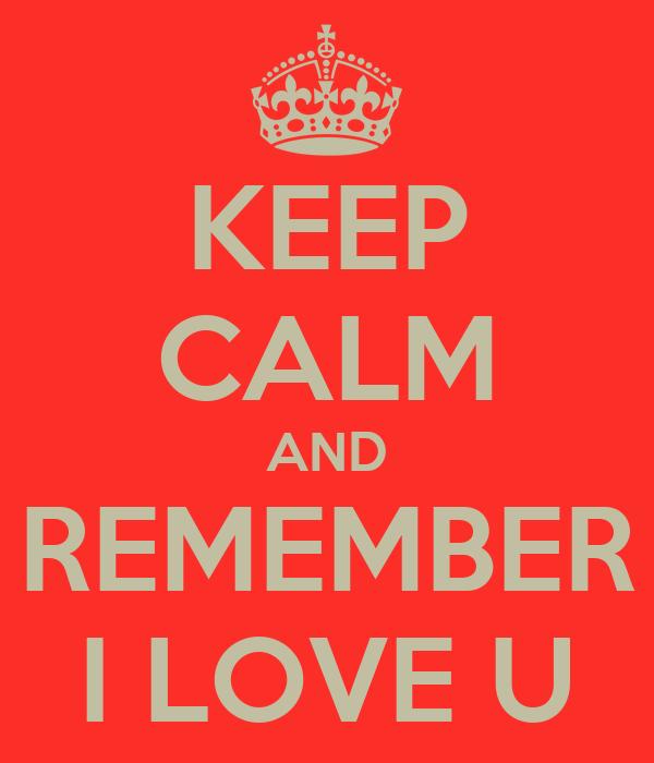 KEEP CALM AND REMEMBER I LOVE U