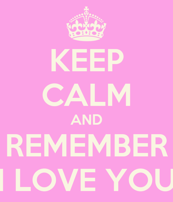 KEEP CALM AND REMEMBER I LOVE YOU
