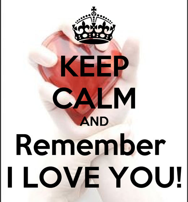 KEEP CALM AND Remember  I LOVE YOU!