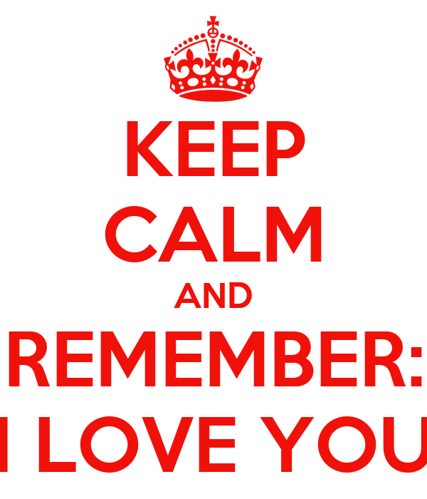KEEP CALM AND REMEMBER: I LOVE YOU