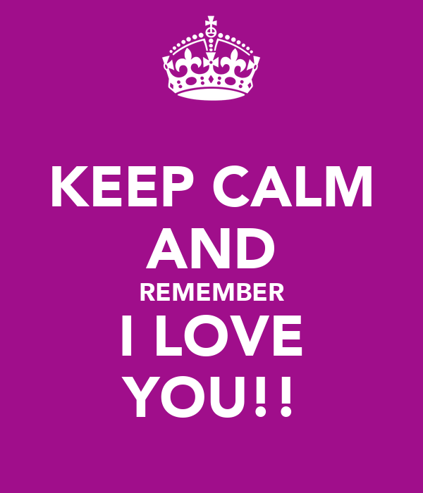 KEEP CALM AND REMEMBER I LOVE YOU!!