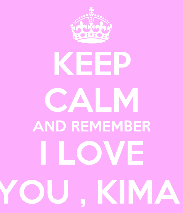 KEEP CALM AND REMEMBER I LOVE YOU , KIMA