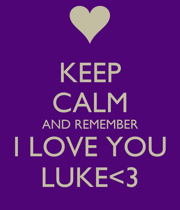 KEEP CALM AND REMEMBER I LOVE YOU LUKE<3