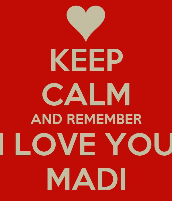 KEEP CALM AND REMEMBER I LOVE YOU MADI