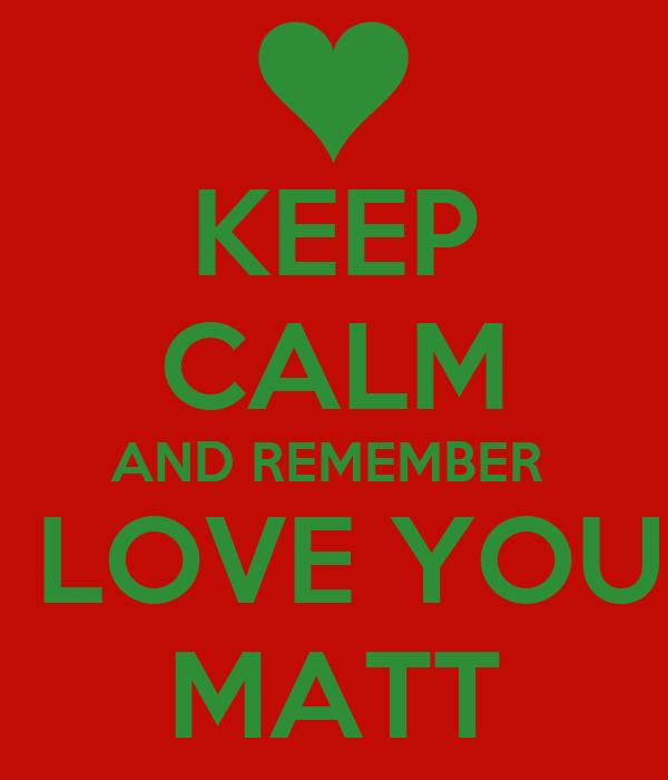 KEEP CALM AND REMEMBER  I LOVE YOU  MATT