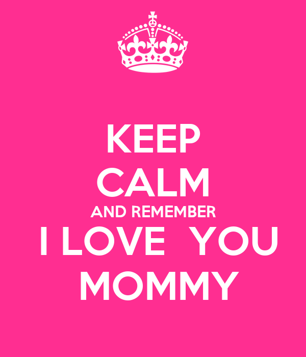 KEEP CALM AND REMEMBER  I LOVE  YOU  MOMMY