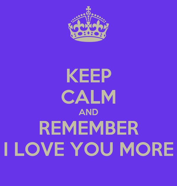 KEEP CALM AND REMEMBER I LOVE YOU MORE