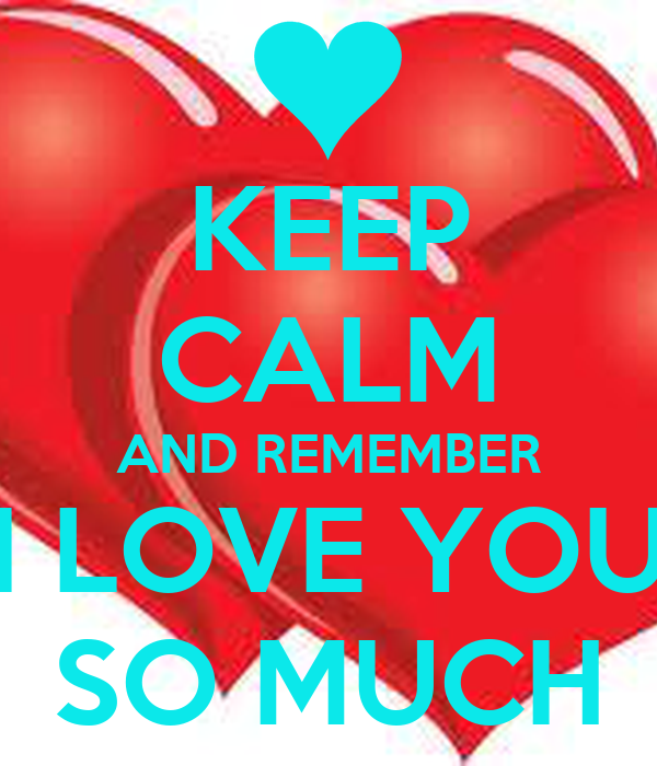 KEEP CALM AND REMEMBER I LOVE YOU SO MUCH