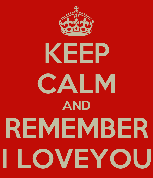 KEEP CALM AND REMEMBER I LOVEYOU
