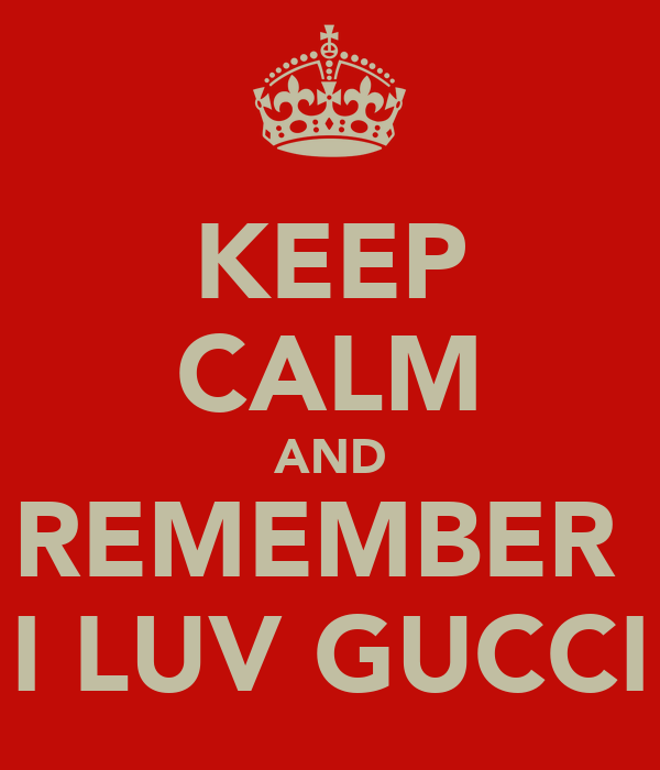 KEEP CALM AND REMEMBER  I LUV GUCCI