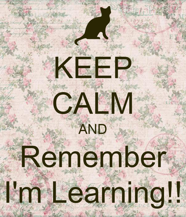 KEEP CALM AND Remember I'm Learning!!