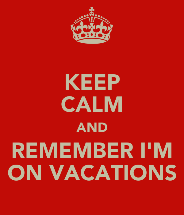 KEEP CALM AND REMEMBER I'M ON VACATIONS