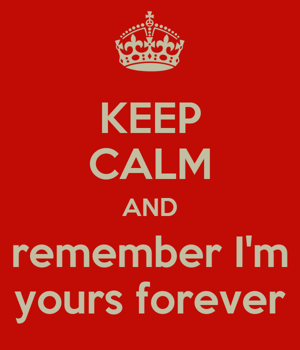 KEEP CALM AND remember I'm yours forever