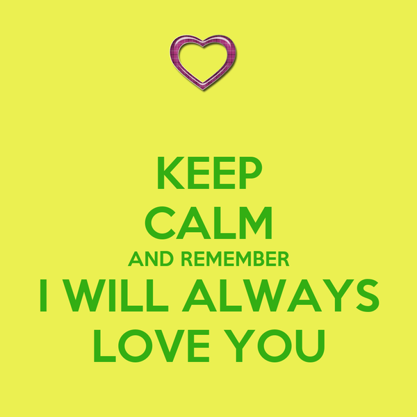 KEEP CALM AND REMEMBER I WILL ALWAYS LOVE YOU
