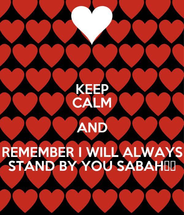 KEEP CALM AND REMEMBER I WILL ALWAYS STAND BY YOU SABAH😙💘