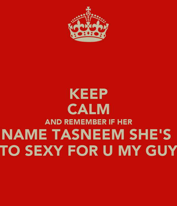 KEEP CALM AND REMEMBER IF HER NAME TASNEEM SHE'S  TO SEXY FOR U MY GUY