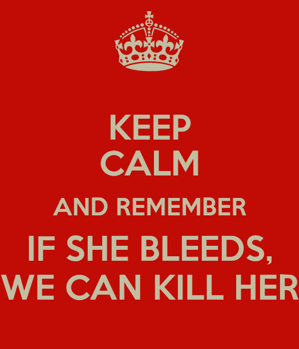 KEEP CALM AND REMEMBER IF SHE BLEEDS, WE CAN KILL HER