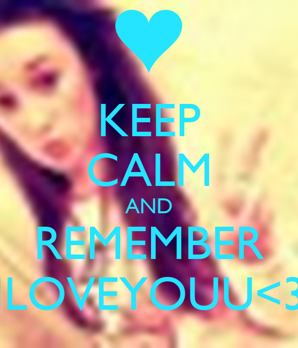KEEP CALM AND REMEMBER ILOVEYOUU<3