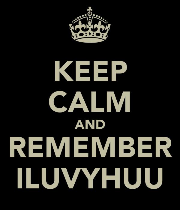 KEEP CALM AND REMEMBER ILUVYHUU