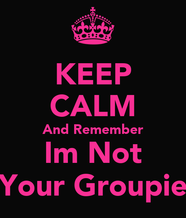 KEEP CALM And Remember Im Not Your Groupie