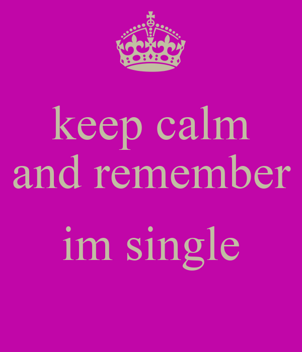 keep calm and remember  im single