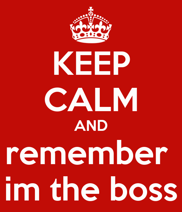 KEEP CALM AND remember  im the boss
