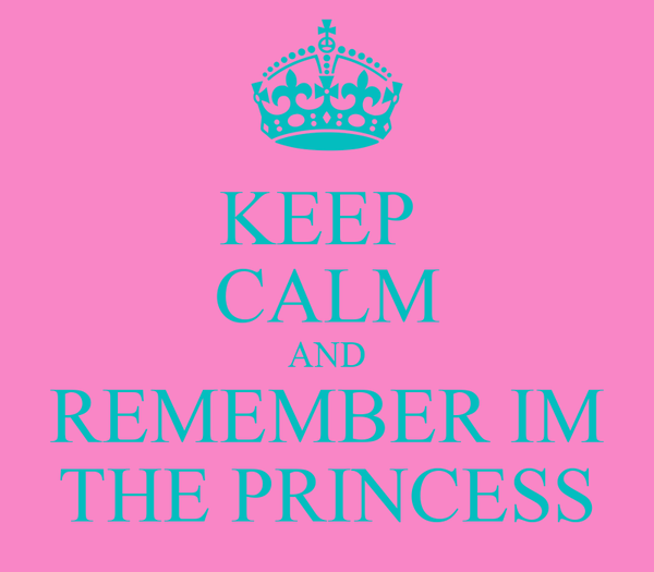 KEEP  CALM AND REMEMBER IM THE PRINCESS