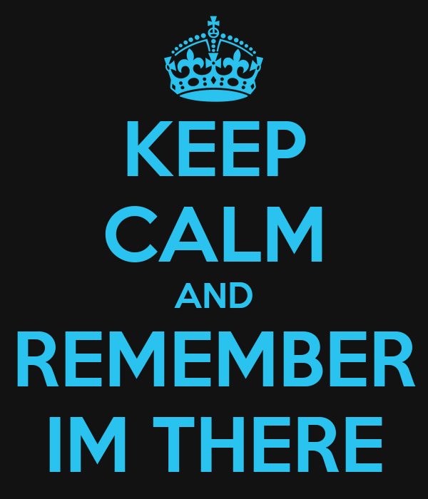 KEEP CALM AND REMEMBER IM THERE