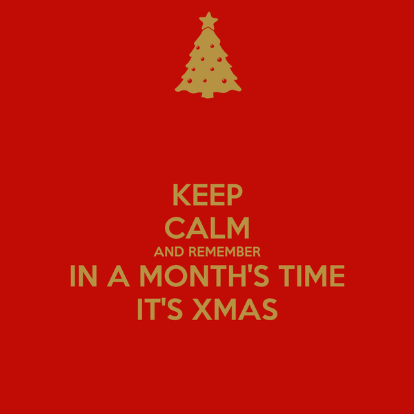 KEEP CALM AND REMEMBER IN A MONTH'S TIME IT'S XMAS