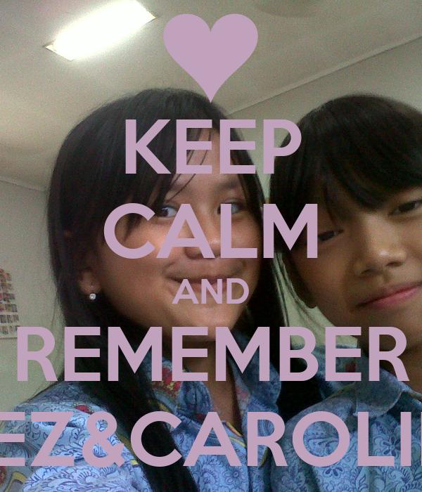 KEEP CALM AND REMEMBER INEZ&CAROLINE