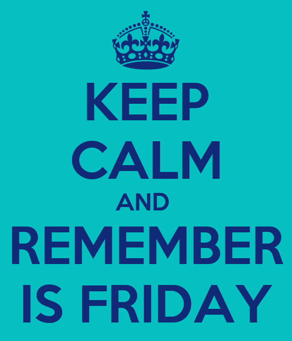KEEP CALM AND  REMEMBER IS FRIDAY