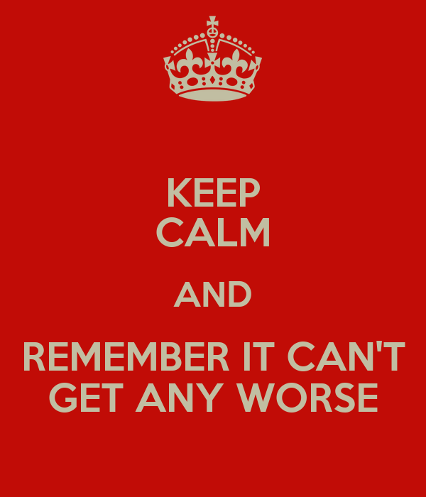 KEEP CALM AND REMEMBER IT CAN'T GET ANY WORSE