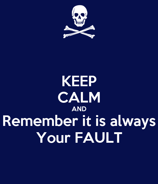 KEEP CALM AND Remember it is always Your FAULT