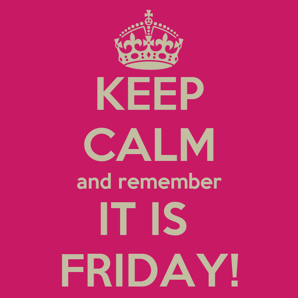 KEEP CALM and remember IT IS  FRIDAY!