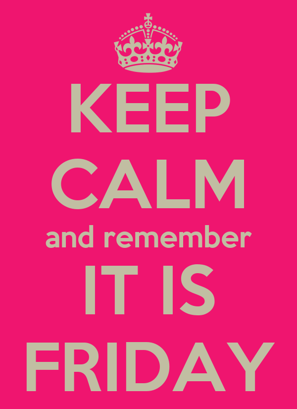 KEEP CALM and remember IT IS FRIDAY