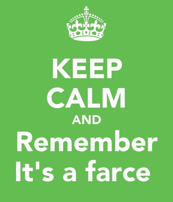 KEEP CALM AND Remember It's a farce